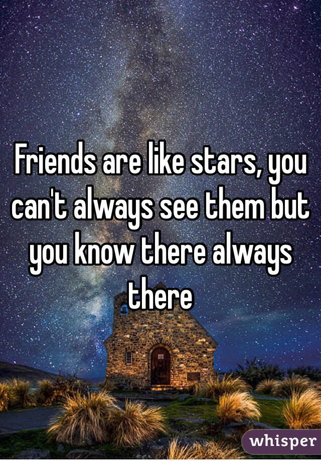 Friends are like stars, you can't always see them but you know there always there