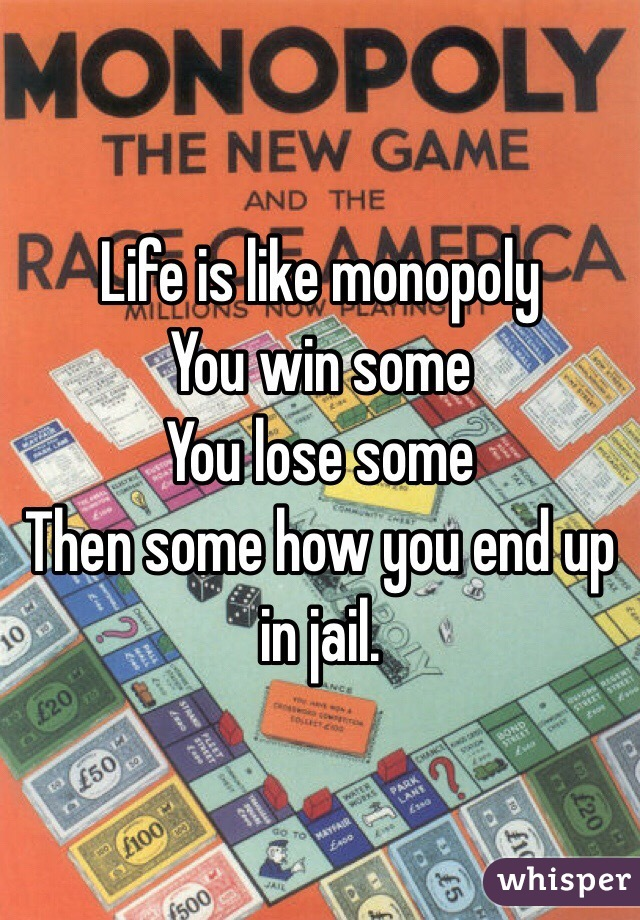 Life is like monopoly  You win some  You lose some  Then some how you end up in jail.