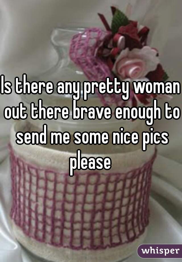 Is there any pretty woman out there brave enough to send me some nice pics please