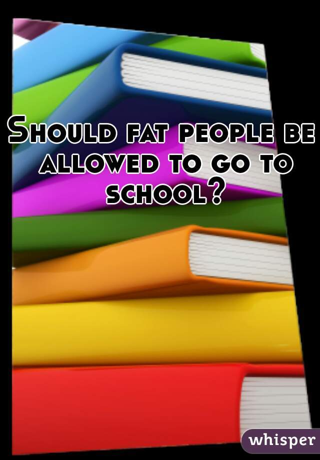 Should fat people be allowed to go to school?
