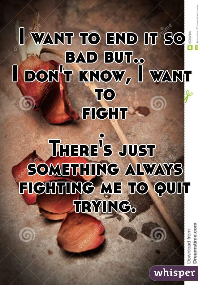 I want to end it so bad but.. I don't know, I want to fight. There's just something always fighting me to quit trying.