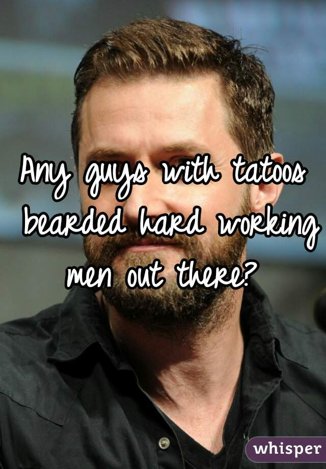 Any guys with tatoos bearded hard working men out there?