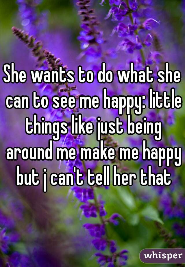 She wants to do what she can to see me happy: little things like just being around me make me happy but j can't tell her that