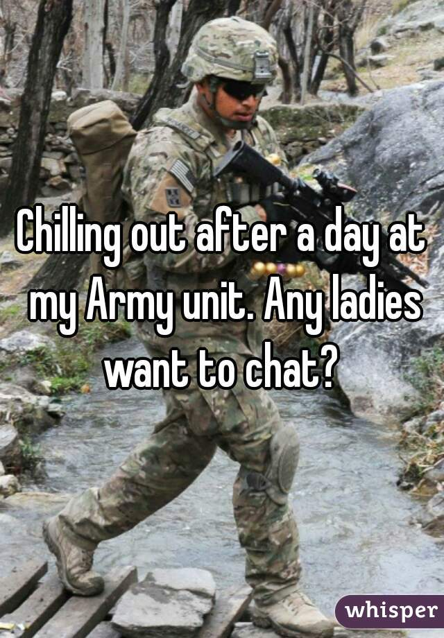 Chilling out after a day at my Army unit. Any ladies want to chat?