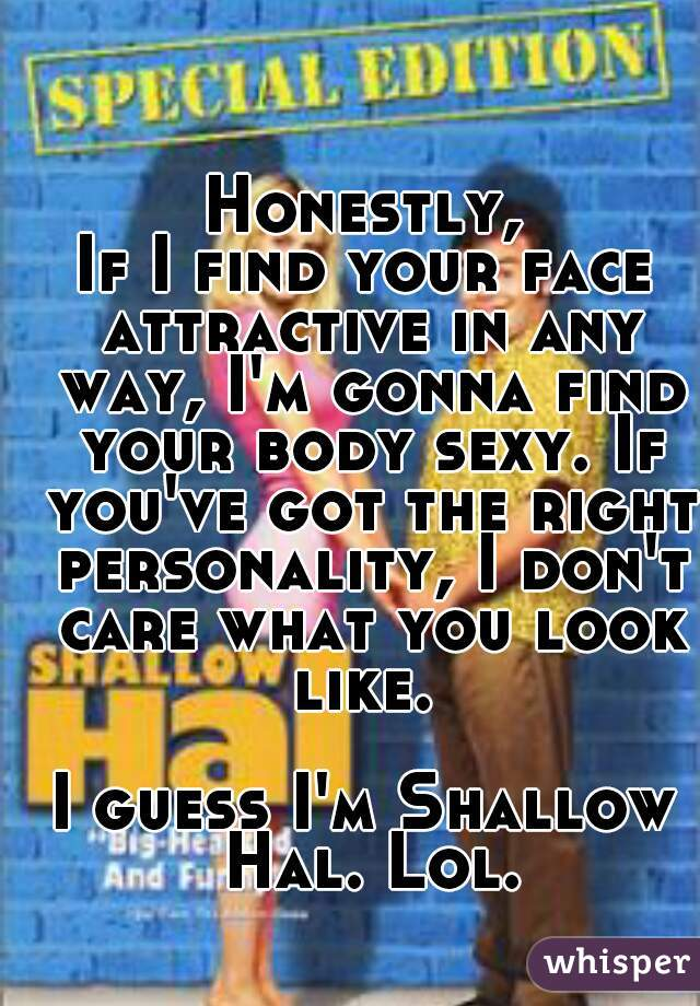 Honestly, If I find your face attractive in any way, I'm gonna find your body sexy. If you've got the right personality, I don't care what you look like.   I guess I'm Shallow Hal. Lol.