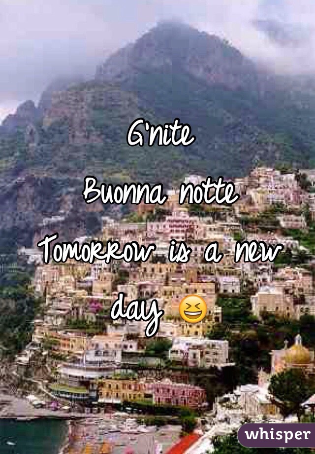 G'nite  Buonna notte  Tomorrow is a new day 😆