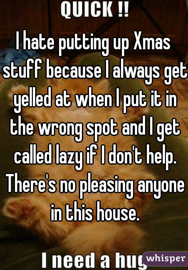I hate putting up Xmas stuff because I always get yelled at when I put it in the wrong spot and I get called lazy if I don't help. There's no pleasing anyone in this house.