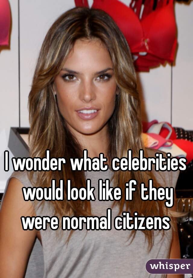 I wonder what celebrities would look like if they were normal citizens