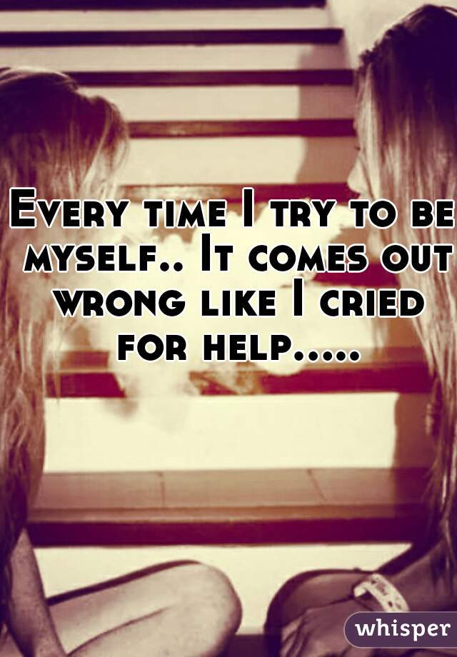 Every time I try to be myself.. It comes out wrong like I cried for help.....