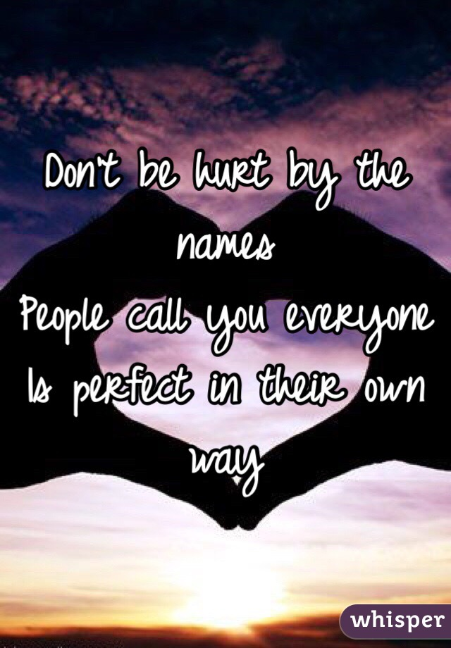 Don't be hurt by the names  People call you everyone  Is perfect in their own way