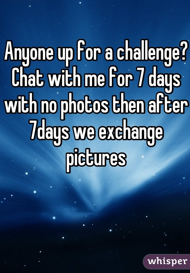 Anyone up for a challenge?  Chat with me for 7 days with no photos then after 7days we exchange pictures