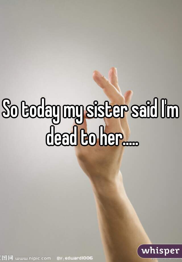 So today my sister said I'm dead to her.....
