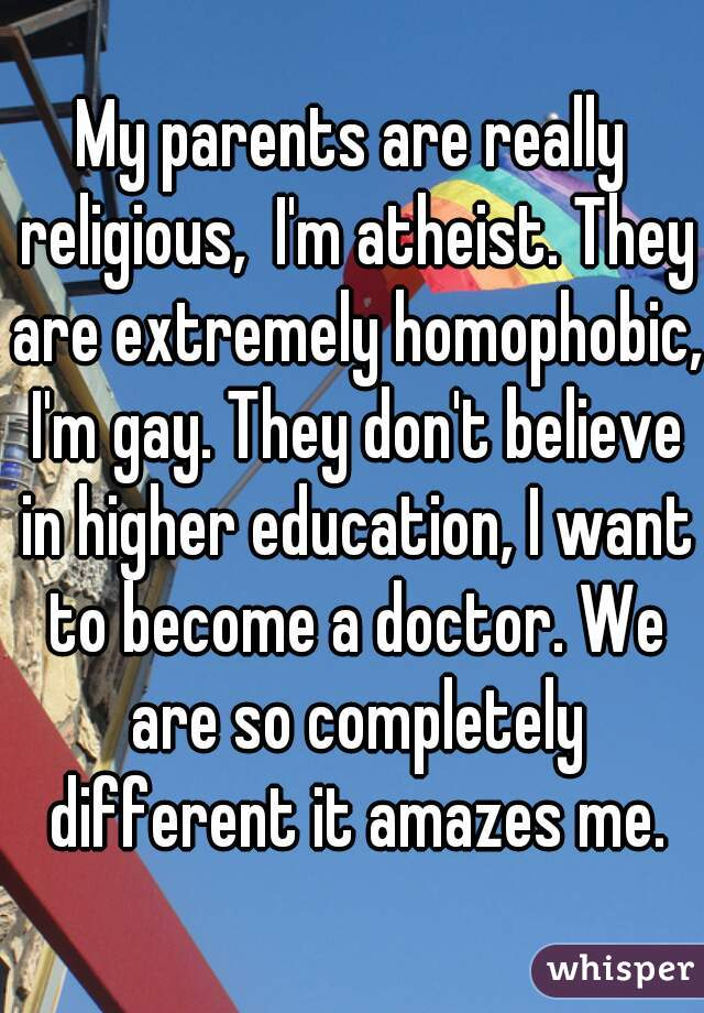 My parents are really religious,  I'm atheist. They are extremely homophobic, I'm gay. They don't believe in higher education, I want to become a doctor. We are so completely different it amazes me.