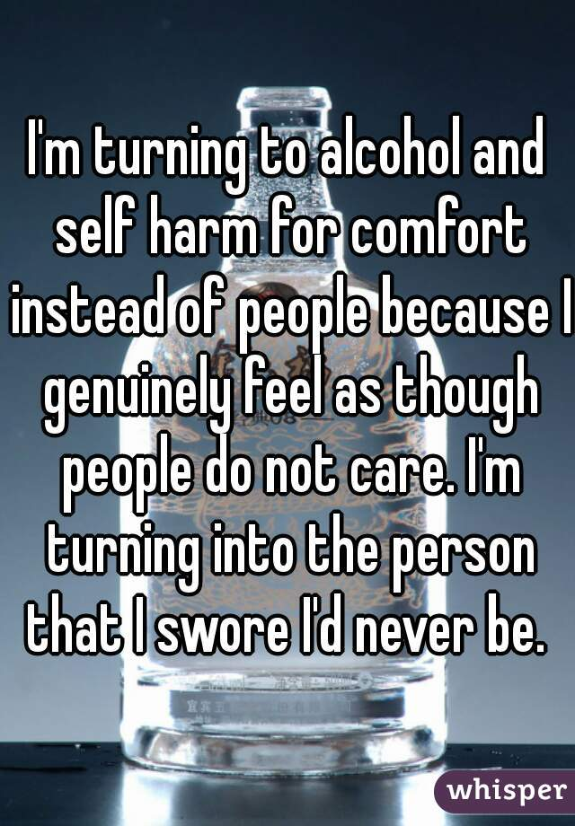 I'm turning to alcohol and self harm for comfort instead of people because I genuinely feel as though people do not care. I'm turning into the person that I swore I'd never be.