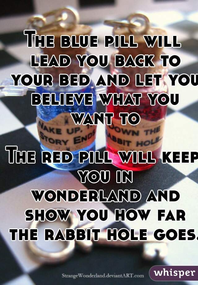 The blue pill will lead you back to your bed and let you believe what you want to  The red pill will keep you in  wonderland and show you how far the rabbit hole goes.