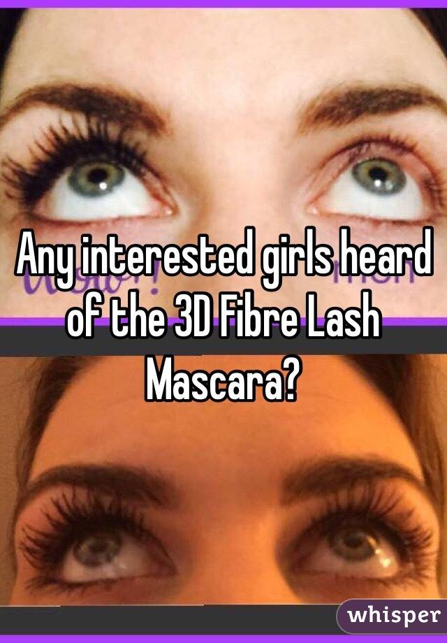 Any interested girls heard of the 3D Fibre Lash Mascara?