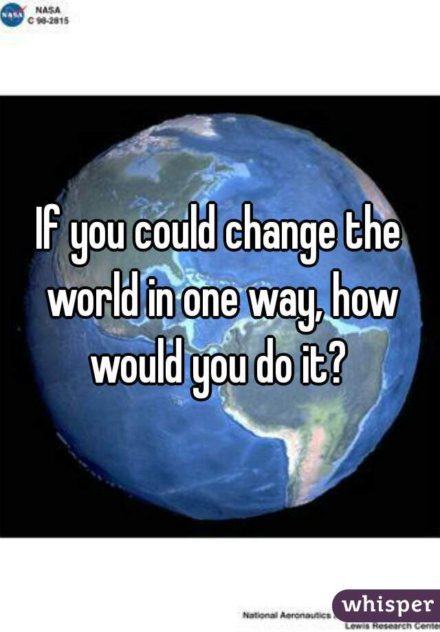 If you could change the world in one way, how would you do it?