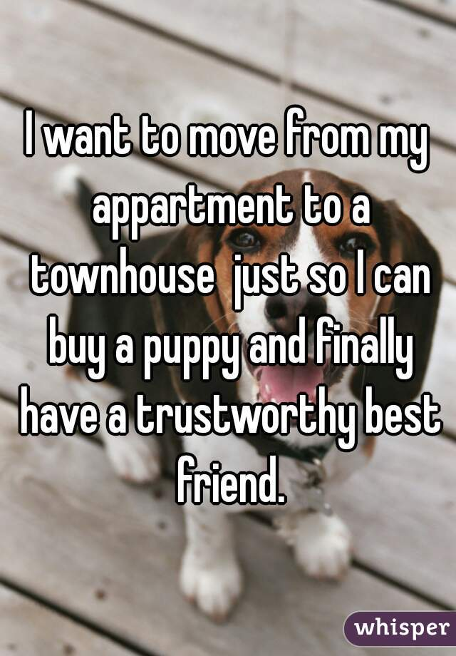 I want to move from my appartment to a townhouse  just so I can buy a puppy and finally have a trustworthy best friend.