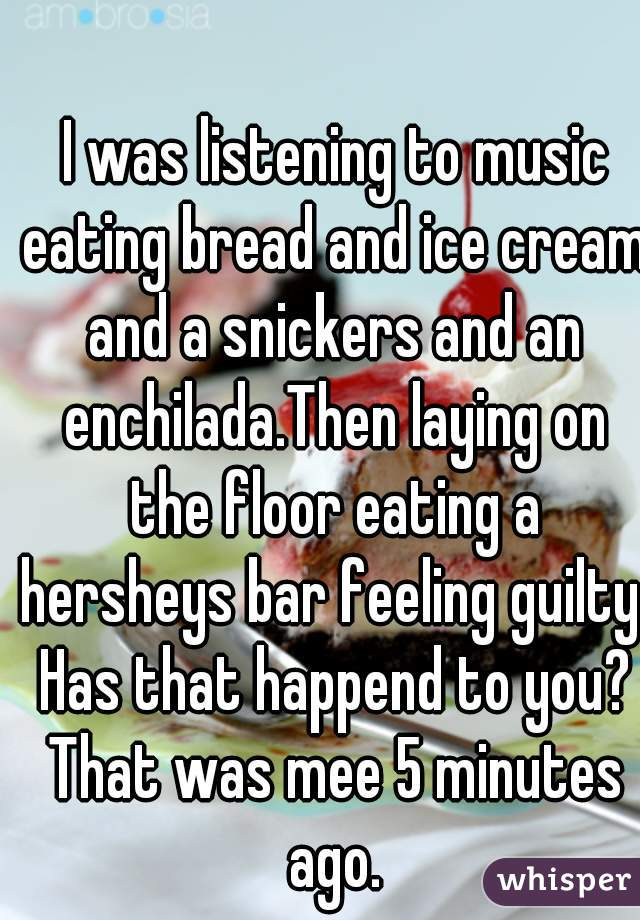 I was listening to music eating bread and ice cream and a snickers and an enchilada.Then laying on the floor eating a hersheys bar feeling guilty. Has that happend to you? That was mee 5 minutes ago.