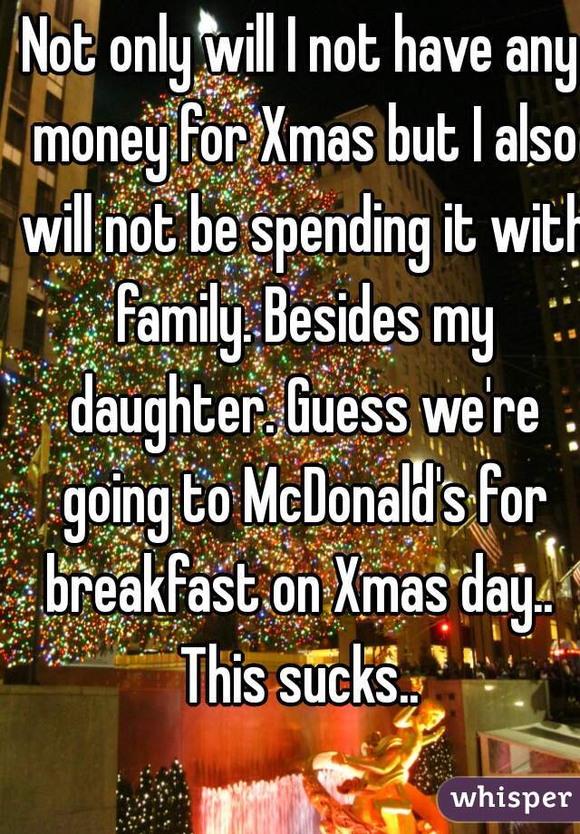 Not only will I not have any money for Xmas but I also will not be spending it with family. Besides my daughter. Guess we're going to McDonald's for breakfast on Xmas day..  This sucks..