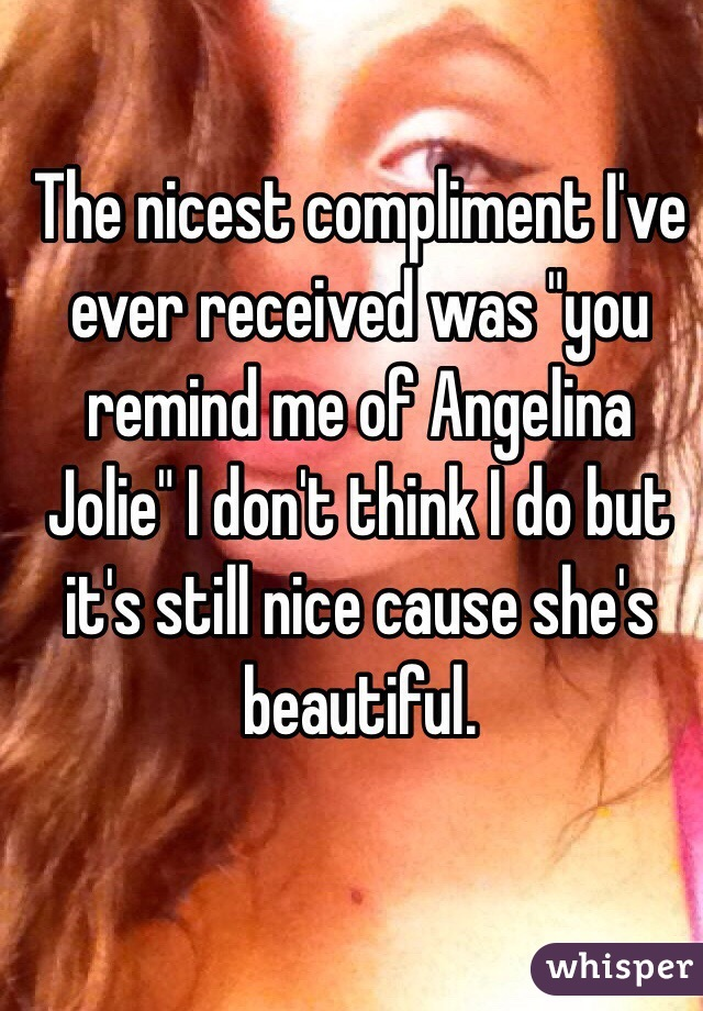 """The nicest compliment I've ever received was """"you remind me of Angelina Jolie"""" I don't think I do but it's still nice cause she's beautiful."""