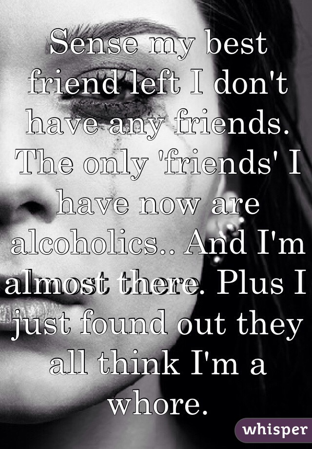 Sense my best friend left I don't have any friends. The only 'friends' I have now are alcoholics.. And I'm almost there. Plus I just found out they all think I'm a whore.