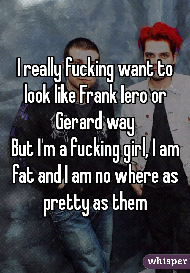 I really fucking want to look like Frank Iero or Gerard way But I'm a fucking girl, I am fat and I am no where as pretty as them