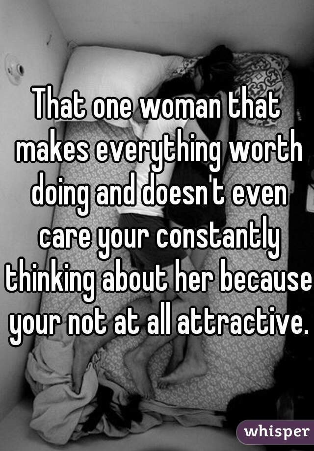 That one woman that makes everything worth doing and doesn't even care your constantly thinking about her because your not at all attractive.