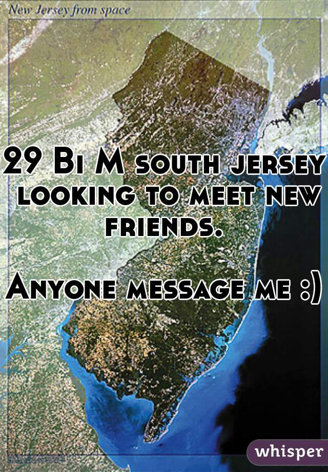 29 Bi M south jersey looking to meet new friends.   Anyone message me :)