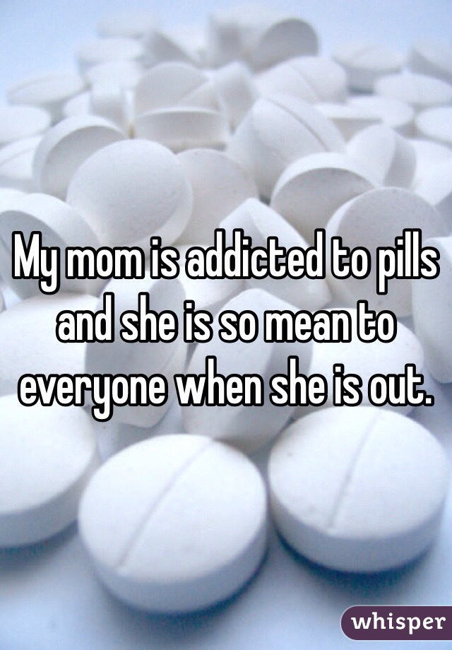 My mom is addicted to pills and she is so mean to everyone when she is out.