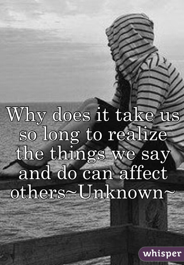 Why does it take us so long to realize the things we say and do can affect others~Unknown~