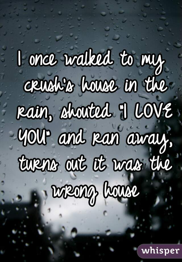 "I once walked to my crush's house in the rain, shouted ""I LOVE YOU"" and ran away, turns out it was the wrong house"