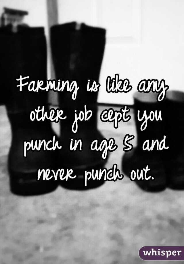 Farming is like any other job cept you punch in age 5 and never punch out.
