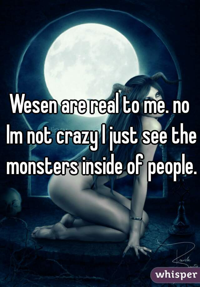 Wesen are real to me. no Im not crazy I just see the monsters inside of people.