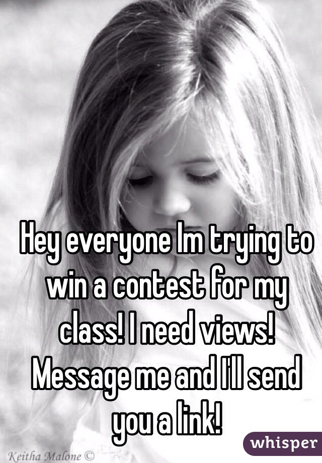 Hey everyone Im trying to win a contest for my class! I need views! Message me and I'll send you a link!