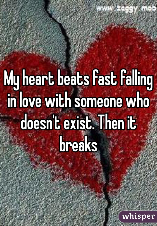 My heart beats fast falling in love with someone who doesn't exist. Then it breaks