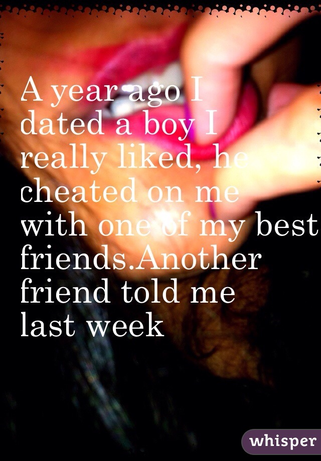 A year ago I  dated a boy I  really liked, he  cheated on me  with one of my best  friends.Another  friend told me  last week