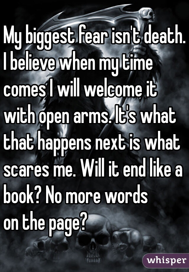My biggest fear isn't death.  I believe when my time  comes I will welcome it  with open arms. It's what  that happens next is what  scares me. Will it end like a  book? No more words  on the page?