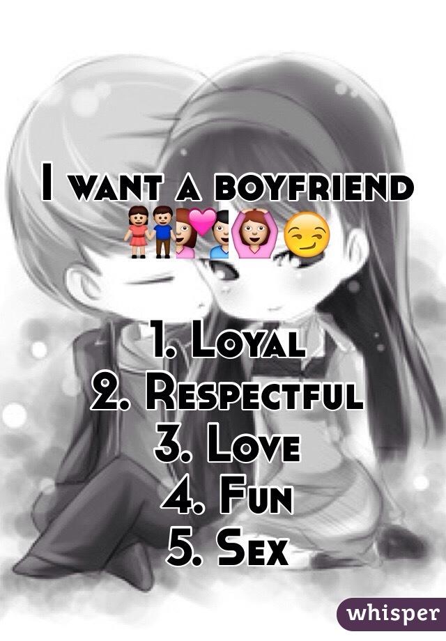 I want a boyfriend  👫💑🙆😏  1. Loyal  2. Respectful  3. Love  4. Fun  5. Sex