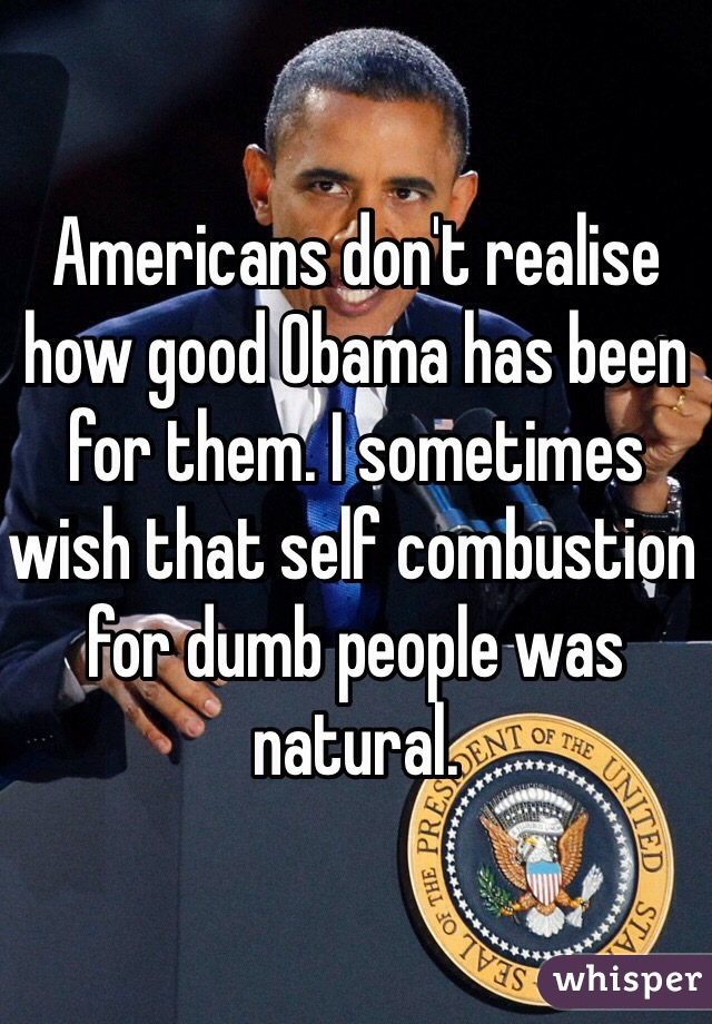 Americans don't realise how good Obama has been for them. I sometimes wish that self combustion for dumb people was natural.