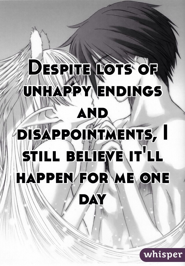 Despite lots of unhappy endings and disappointments, I still believe it'll happen for me one day