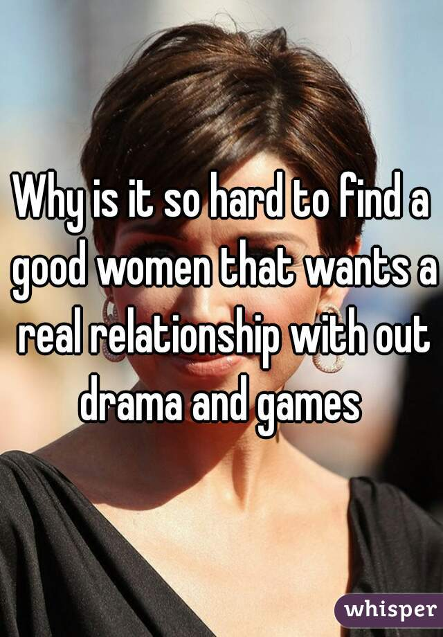 Why is it so hard to find a good women that wants a real relationship with out drama and games