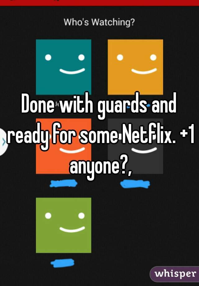 Done with guards and ready for some Netflix. +1 anyone?,