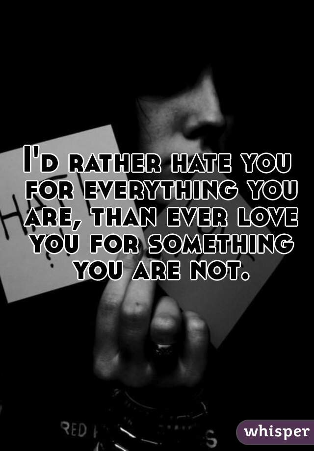I'd rather hate you for everything you are, than ever love you for something you are not.