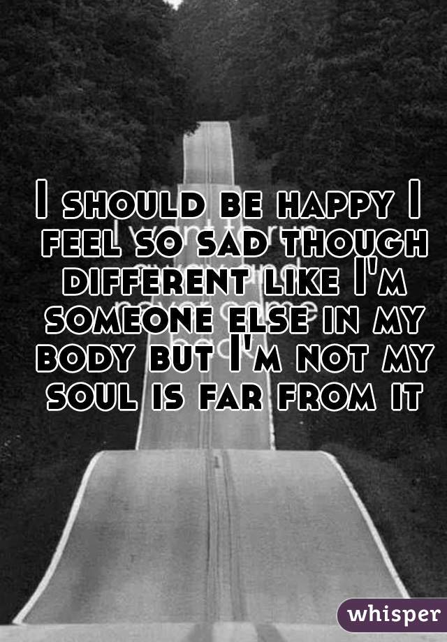 I should be happy I feel so sad though different like I'm someone else in my body but I'm not my soul is far from it