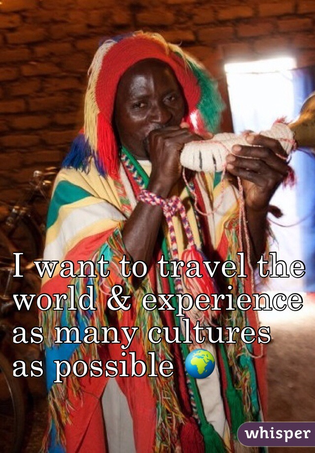 I want to travel the  world & experience  as many cultures  as possible 🌍