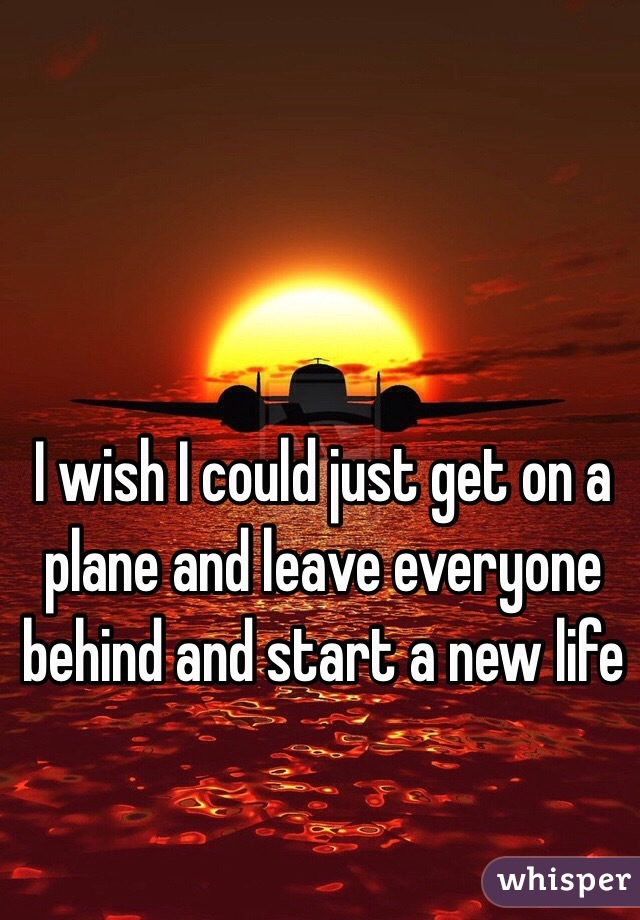 I wish I could just get on a plane and leave everyone behind and start a new life