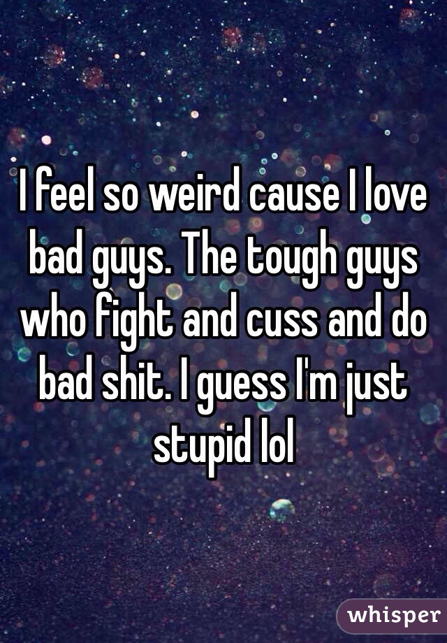 I feel so weird cause I love bad guys. The tough guys who fight and cuss and do bad shit. I guess I'm just stupid lol