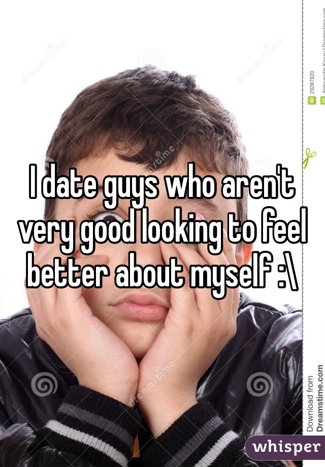 I date guys who aren't very good looking to feel better about myself :\