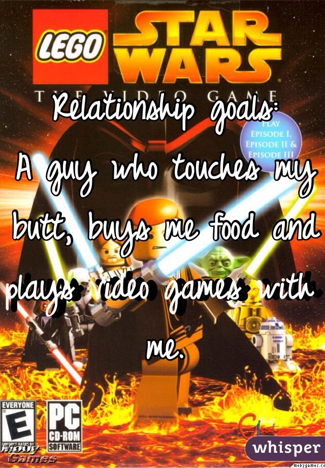 Relationship goals: A guy who touches my butt, buys me food and plays video games with me.